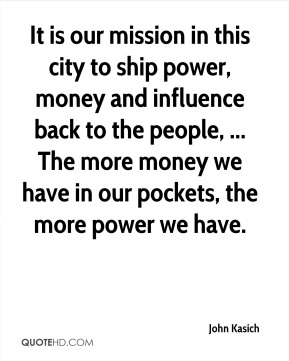 It is our mission in this city to ship power, money and influence back to the people, ... The more money we have in our pockets, the more power we have.