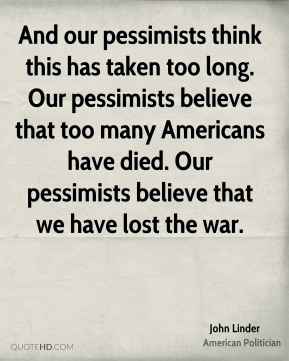 And our pessimists think this has taken too long. Our pessimists believe that too many Americans have died. Our pessimists believe that we have lost the war.
