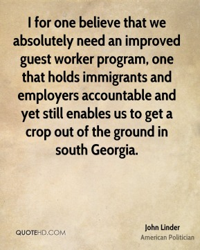I for one believe that we absolutely need an improved guest worker program, one that holds immigrants and employers accountable and yet still enables us to get a crop out of the ground in south Georgia.