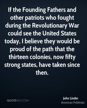 If the Founding Fathers and other patriots who fought during the Revolutionary War could see the United States today, I believe they would be proud of the path that the thirteen colonies, now fifty strong states, have taken since then.