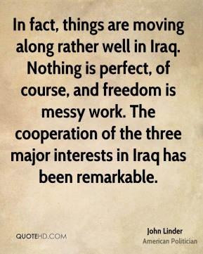 In fact, things are moving along rather well in Iraq. Nothing is perfect, of course, and freedom is messy work. The cooperation of the three major interests in Iraq has been remarkable.