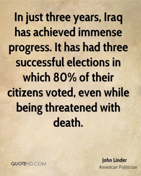 John Linder - In just three years, Iraq has achieved immense progress. It has had three successful elections in which 80% of their citizens voted, even while being threatened with death.