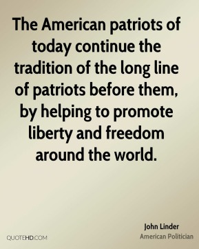 John Linder - The American patriots of today continue the tradition of the long line of patriots before them, by helping to promote liberty and freedom around the world.