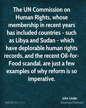 John Linder - The UN Commission on Human Rights, whose membership in recent years has included countries - such as Libya and Sudan - which have deplorable human rights records, and the recent Oil-for-Food scandal, are just a few examples of why reform is so imperative.
