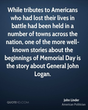 While tributes to Americans who had lost their lives in battle had been held in a number of towns across the nation, one of the more well-known stories about the beginnings of Memorial Day is the story about General John Logan.