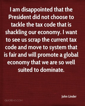 John Linder  - I am disappointed that the President did not choose to tackle the tax code that is shackling our economy. I want to see us scrap the current tax code and move to system that is fair and will promote a global economy that we are so well suited to dominate.