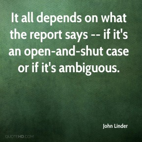 John Linder  - It all depends on what the report says -- if it's an open-and-shut case or if it's ambiguous.