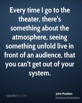 John Madden - Every time I go to the theater, there's something about the atmosphere, seeing something unfold live in front of an audience, that you can't get out of your system.