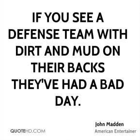 John Madden - If you see a defense team with dirt and mud on their backs they've had a bad day.