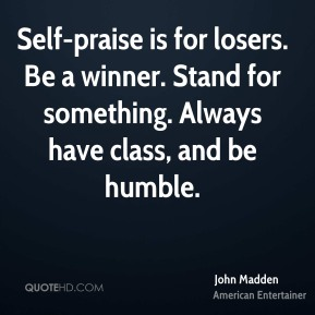 John Madden - Self-praise is for losers. Be a winner. Stand for something. Always have class, and be humble.