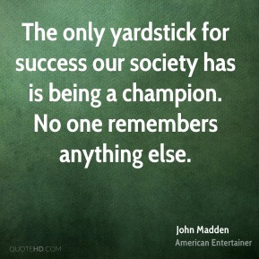 John Madden - The only yardstick for success our society has is being a champion. No one remembers anything else.