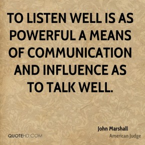 John Marshall - To listen well is as powerful a means of communication and influence as to talk well.