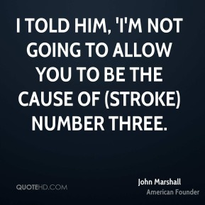 I told him, 'I'm not going to allow you to be the cause of (stroke) number three.