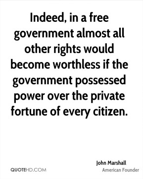 John Marshall  - Indeed, in a free government almost all other rights would become worthless if the government possessed power over the private fortune of every citizen.