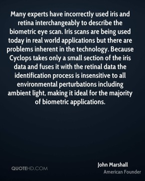 Many experts have incorrectly used iris and retina interchangeably to describe the biometric eye scan. Iris scans are being used today in real world applications but there are problems inherent in the technology. Because Cyclops takes only a small section of the iris data and fuses it with the retinal data the identification process is insensitive to all environmental perturbations including ambient light, making it ideal for the majority of biometric applications.