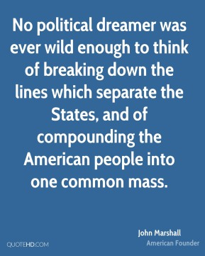 No political dreamer was ever wild enough to think of breaking down the lines which separate the States, and of compounding the American people into one common mass.