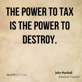 The power to tax is the power to destroy.