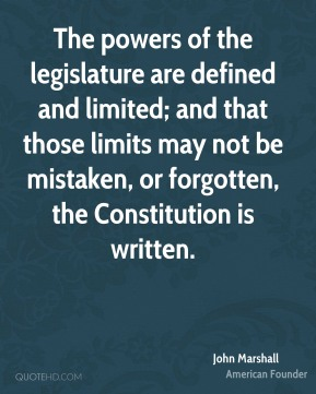 John Marshall  - The powers of the legislature are defined and limited; and that those limits may not be mistaken, or forgotten, the Constitution is written.