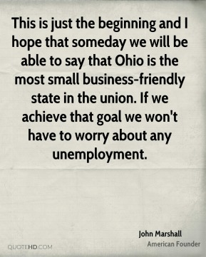 This is just the beginning and I hope that someday we will be able to say that Ohio is the most small business-friendly state in the union. If we achieve that goal we won't have to worry about any unemployment.