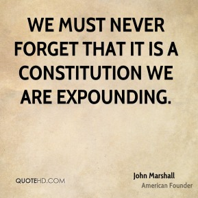 We must never forget that it is a constitution we are expounding.