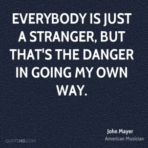John Mayer - Everybody is just a stranger, but that's the danger in going my own way.