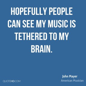 John Mayer - Hopefully people can see my music is tethered to my brain.