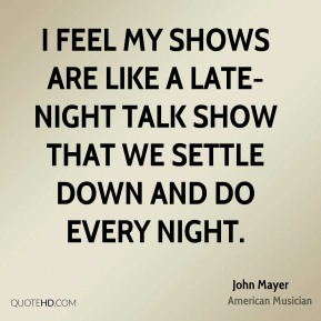 John Mayer - I feel my shows are like a late-night talk show that we settle down and do every night.