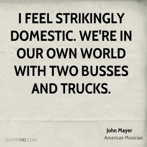 John Mayer - I feel strikingly domestic. We're in our own world with two busses and trucks.