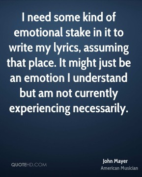 John Mayer - I need some kind of emotional stake in it to write my lyrics, assuming that place. It might just be an emotion I understand but am not currently experiencing necessarily.