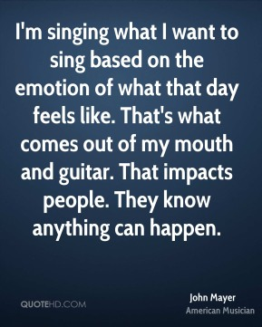 John Mayer - I'm singing what I want to sing based on the emotion of what that day feels like. That's what comes out of my mouth and guitar. That impacts people. They know anything can happen.