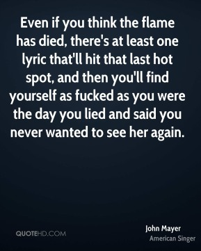 John Mayer  - Even if you think the flame has died, there's at least one lyric that'll hit that last hot spot, and then you'll find yourself as fucked as you were the day you lied and said you never wanted to see her again.