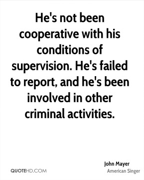 He's not been cooperative with his conditions of supervision. He's failed to report, and he's been involved in other criminal activities.