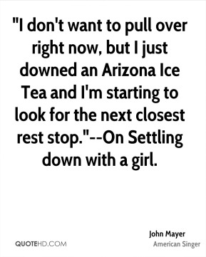 "John Mayer  - ""I don't want to pull over right now, but I just downed an Arizona Ice Tea and I'm starting to look for the next closest rest stop.""--On Settling down with a girl."
