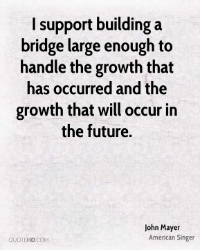 I support building a bridge large enough to handle the growth that has occurred and the growth that will occur in the future.