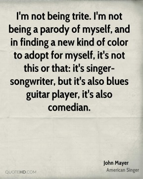 John Mayer  - I'm not being trite. I'm not being a parody of myself, and in finding a new kind of color to adopt for myself, it's not this or that: it's singer-songwriter, but it's also blues guitar player, it's also comedian.