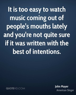 It is too easy to watch music coming out of people's mouths lately and you're not quite sure if it was written with the best of intentions.