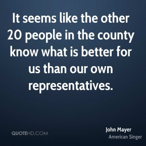 It seems like the other 20 people in the county know what is better for us than our own representatives.