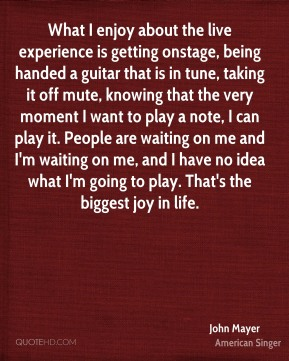 John Mayer  - What I enjoy about the live experience is getting onstage, being handed a guitar that is in tune, taking it off mute, knowing that the very moment I want to play a note, I can play it. People are waiting on me and I'm waiting on me, and I have no idea what I'm going to play. That's the biggest joy in life.