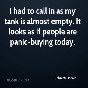 John McDonald  - I had to call in as my tank is almost empty. It looks as if people are panic-buying today.