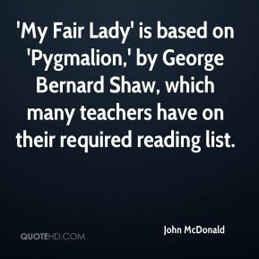 John McDonald  - 'My Fair Lady' is based on 'Pygmalion,' by George Bernard Shaw, which many teachers have on their required reading list.