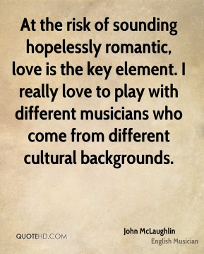 John McLaughlin - At the risk of sounding hopelessly romantic, love is the key element. I really love to play with different musicians who come from different cultural backgrounds.