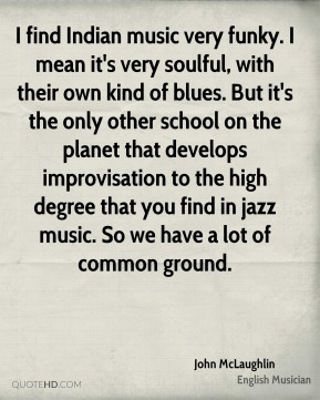 John McLaughlin - I find Indian music very funky. I mean it's very soulful, with their own kind of blues. But it's the only other school on the planet that develops improvisation to the high degree that you find in jazz music. So we have a lot of common ground.