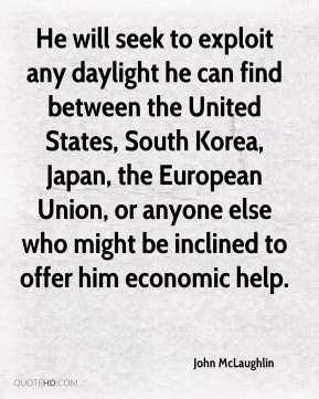 John McLaughlin  - He will seek to exploit any daylight he can find between the United States, South Korea, Japan, the European Union, or anyone else who might be inclined to offer him economic help.
