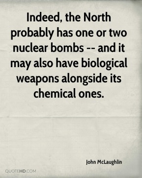 John McLaughlin  - Indeed, the North probably has one or two nuclear bombs -- and it may also have biological weapons alongside its chemical ones.