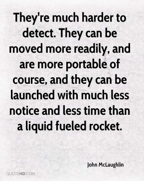 John McLaughlin  - They're much harder to detect. They can be moved more readily, and are more portable of course, and they can be launched with much less notice and less time than a liquid fueled rocket.