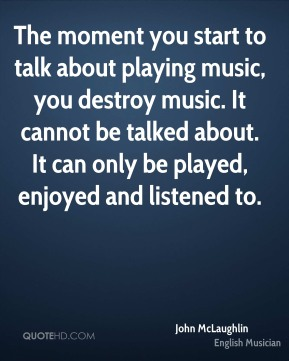 John McLaughlin - The moment you start to talk about playing music, you destroy music. It cannot be talked about. It can only be played, enjoyed and listened to.