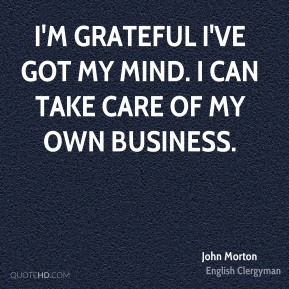 I'm grateful I've got my mind. I can take care of my own business.