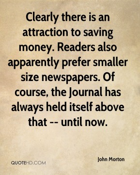 John Morton  - Clearly there is an attraction to saving money. Readers also apparently prefer smaller size newspapers. Of course, the Journal has always held itself above that -- until now.