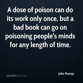 John Murray  - A dose of poison can do its work only once, but a bad book can go on poisoning people's minds for any length of time.