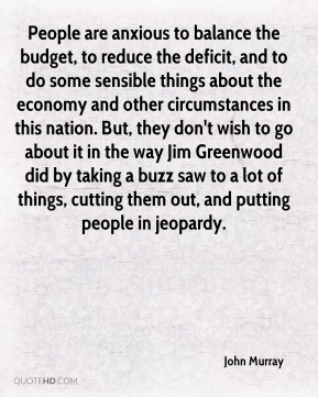 John Murray  - People are anxious to balance the budget, to reduce the deficit, and to do some sensible things about the economy and other circumstances in this nation. But, they don't wish to go about it in the way Jim Greenwood did by taking a buzz saw to a lot of things, cutting them out, and putting people in jeopardy.